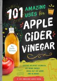 101 Amazing Ways to Use Apple Cider Vinegar: Sooth An Upset Stomach, Get More Energy, Wash Out Cat Urine and 98 More!