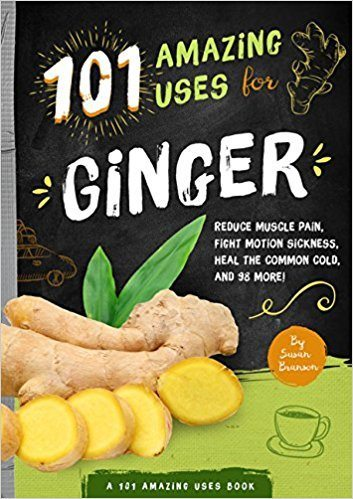 101 Amazing Ways to Use Ginger: Reduce Muscle Pain, Fight Motion Sickness, Heal the Common Cold and 98 More!