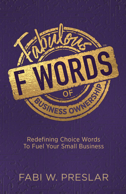 Fabulous F Words of Business Ownership: Redefining Choice Words to Fuel Your Small Business