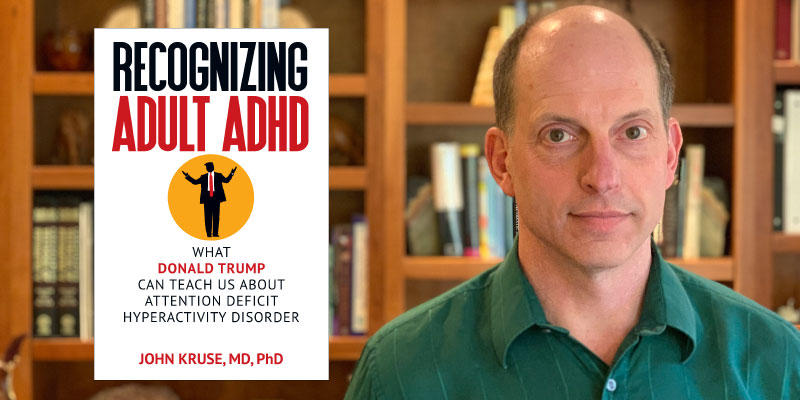 Interview With Dr. John Kruse, Author of Recognizing Adult ADHD: What Donald Trump Can Teach Us About Attention Deficit Hyperactivity Disorder