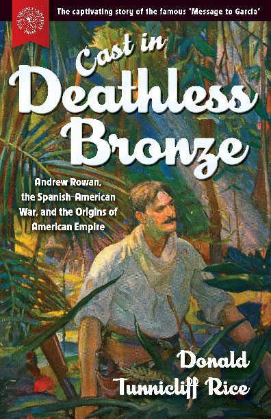 Cast in Deathless Bronze: Andrew Rowan, the Spanish-American War, and the Origins of American Empire