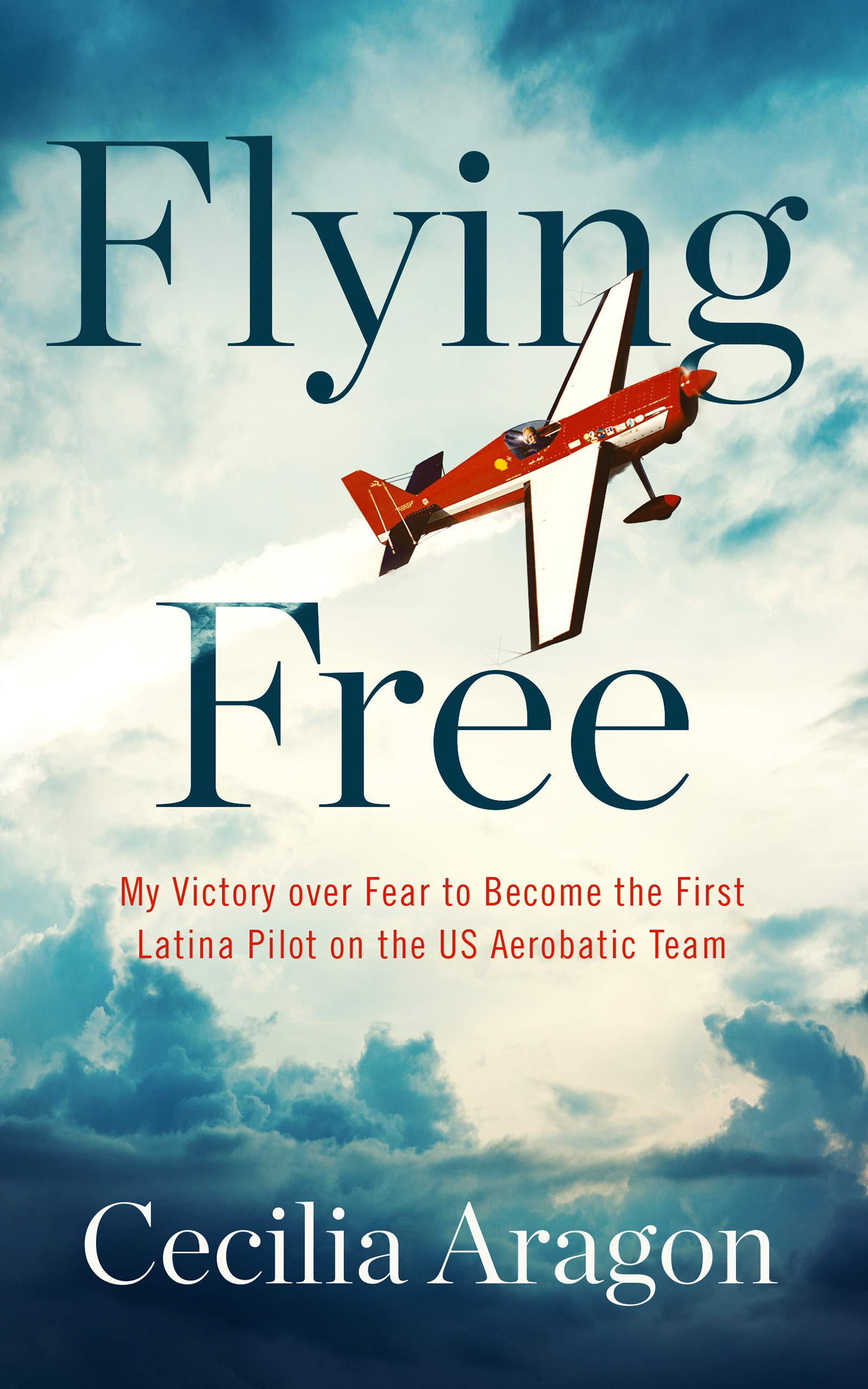 Flying Free: My Victory Over Feat to Become the First Latina Pilot on the US Aerobatic Team