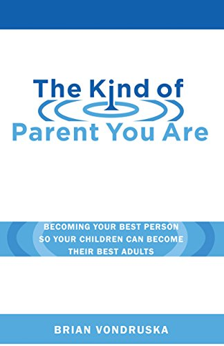 The Kind of Parent You Are: Becoming Your Best Person So Your Children Can Become Their Best Adults