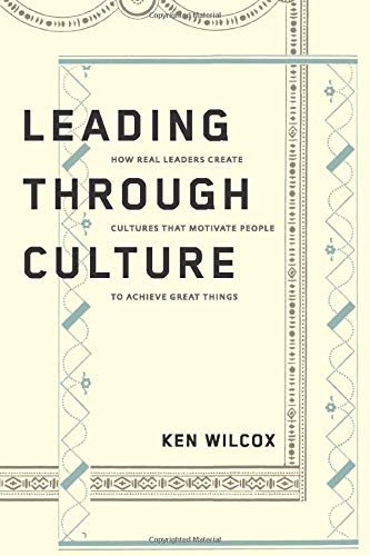 Leading Through Culture: How Real Leaders Create Cultures That Motivate People to Achieve Great Things