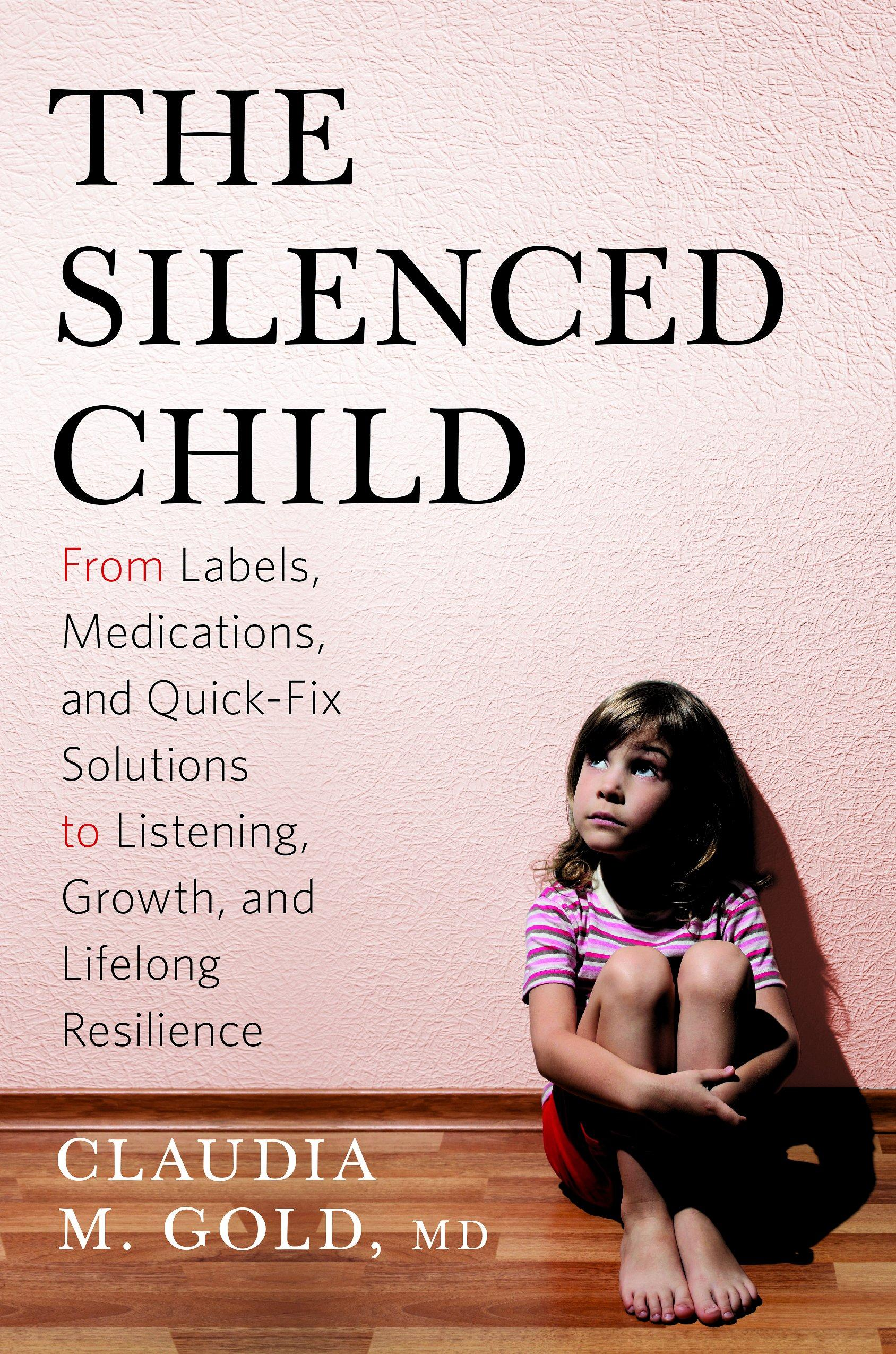 The Silenced Child: From Labels, Medications, and Quick-Fix Solutions to Listening, Growth, and Lifelong Resilience (A Merloyd Lawrence Book)
