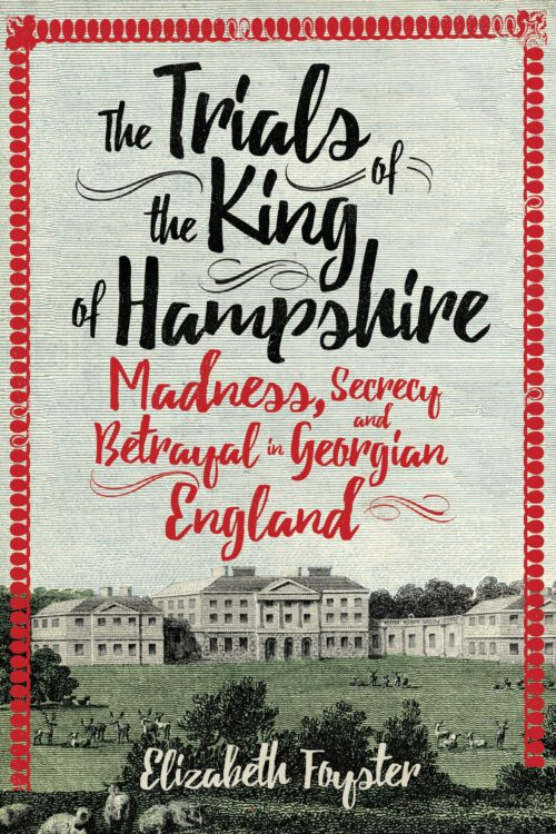 The Trials of the King of Hampshire: Madness, Secrecy and Betrayal in Georgian England