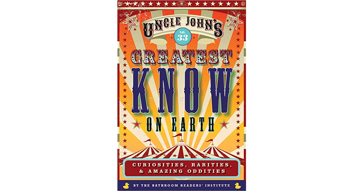 Uncle John's Greatest Know on Earth Bathroom Reader: Curiosities, Rarities & Amazing Oddities (33) (Uncle John's Bathroom Reader Annual)