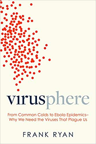 Virusphere: From Common Colds to Ebola Epidemics--Why We Need the Viruses That Plague Us